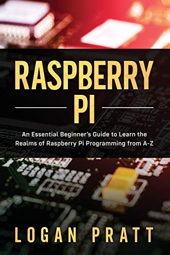 RASPBERRY PI: An Essential Beginner's Guide to Learn the Realms of Raspberry Pi Programming from A-Z