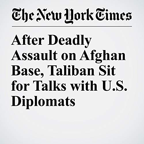 『After Deadly Assault on Afghan Base, Taliban Sit for Talks with U.S. Diplomats』のカバーアート