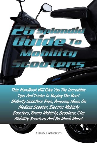 25 Splendid Guide To Mobility Scooters: This Handbook Will Give You The Incredible Tips And Tricks In Buying The Best Mobility Scooters Plus, Amazing Ideas On Medical Scooter