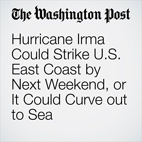 Hurricane Irma Could Strike U.S. East Coast by Next Weekend, or It Could Curve out to Sea copertina