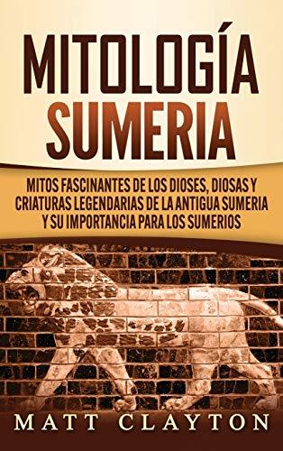 Mitología sumeria: Mitos fascinantes de los dioses, diosas y criaturas legendarias de la antigua Sumeria y su importancia para los sumerios
