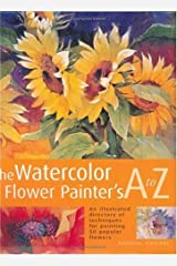 The Watercolor Flower Painter's A to Z: An Illustrated Directory of Techniques for Painting 50 Popular Flowers Hardcover