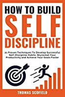 How To Build Self-Discipline: 21 Proven Techniques To Develop Successful Self-Discipline Habits, Skyrocket Your Productivity and Achieve Your Goals Faster