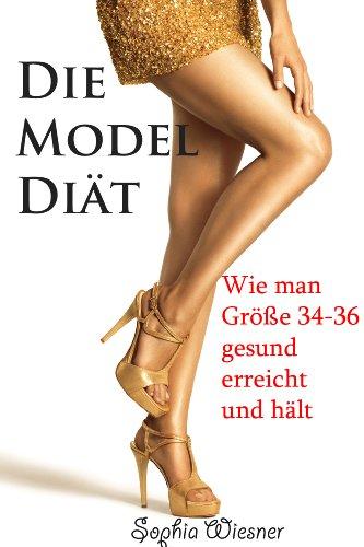 Die Model Diät - Wie man Größe 34-36 gesund erreicht und hält