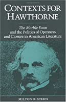 Contexts for Hawthorne: The Marble Faun and the Politics of Openness and Closure in American Literature