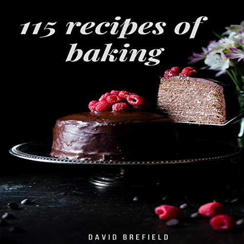 115 Recipes of Baking: The Most Delicious Baking Recipes. Cakes, Cookies and Other Desserts. Easy to Prepare audiobook cover art