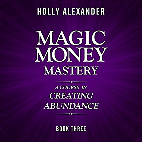 Magic Money Mastery     A Course in Creating Abundance: Book Three              By:                                                                                                                                 Holly Alexander                               Narrated by:                                                                                                                                 Rob Actis                      Length: 1 hr and 32 mins     24 ratings     Overall 4.7