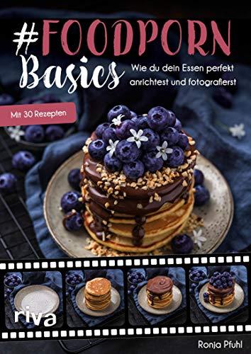 #Foodporn Basics: Wie du dein Essen perfekt anrichtest und fotografierst. Mit Step-by-Step-Anleitungen und 30 Rezepten