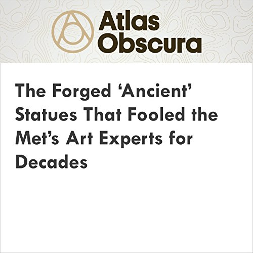 The Forged 'Ancient' Statues That Fooled the Met's Art Experts for Decades cover art