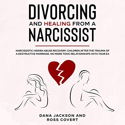 Divorcing and Healing from a Narcissist: Narcissistic Hidden Abuse and Recovery. Co-Parenting After the Trauma of a Destructive Marriage. Advice for Your Healing Heart and Soul