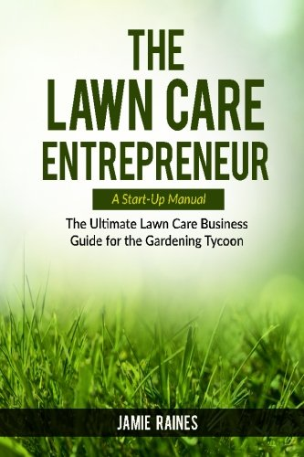 Compare Textbook Prices for The Lawn Care Entrepreneur - A Start-Up Manual: The Ultimate Lawn Care Business Guide for the Gardening Tycoon  ISBN 9781519719577 by Raines, Jamie