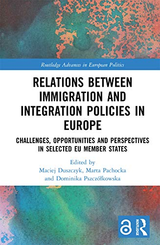 Relations between Immigration and Integration Policies in Europe (Open Access): Challenges, Opportunities and Perspectives in Selected EU Member States ... in European Politics) (English Edition)