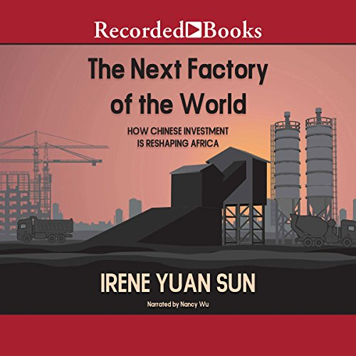 The Next Factory of the World     How Chinese Investment Is Reshaping Africa              By:                                                                                                                                 Irene Yuan Sun                               Narrated by:                                                                                                                                 Nancy Wu                      Length: 6 hrs and 27 mins     13 ratings     Overall 4.5