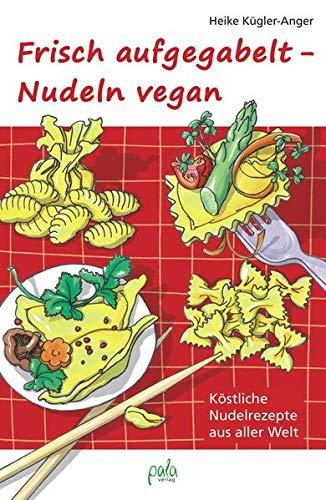 Frisch aufgegabelt - Nudeln vegan: Köstliche Nudelrezepte aus aller Welt