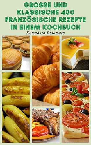 Große Und Klassische 400 Französische Rezepte In Einem Kochbuch : Rezepte Für Suppen, Salate, Gemüse, Brot, Saucen, Nudeln, Eier Und Omeletts, Desserts, Fisch, Meeresfrüchte, Geflügel, Fleisch