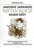 Ancient Japanese Mythology Made Sexy: Japanese Mythology Minus The Dull And Boring Stuff (From Bold Baku, Susanoo To Kitsune & Kinky Kirin).