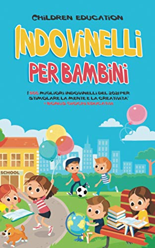 Indovinelli per Bambini: I 500 migliori indovinelli del 2021 per stimolare la mente e la creatività: + bonus giochi educativi