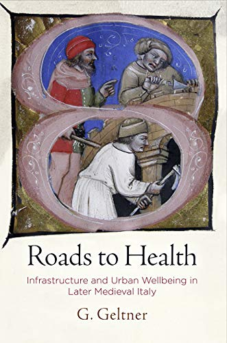Roads to Health: Infrastructure and Urban Wellbeing in Later Medieval Italy (The Middle Ages Series) by G. Geltner