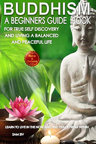 Buddhism: A Beginners Guide Book For True Self Discovery and Living A Balanced and Peaceful Life: Learn To Live in The Now and Find Peace From Within ... / Buddhist Books By Sam Siv) (Volume 1)
