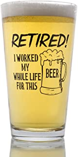 Funny Retirement Gift - I Worked My Whole Life For This Beer Now I'm Retired - Novelty Beer Pint Glass
