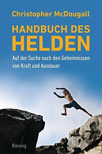 Handbuch des Helden: Auf der Suche nach den Geheimnissen von Kraft und Ausdauer