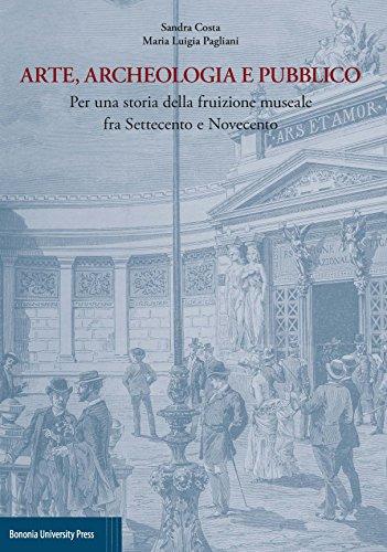 Arte, archeologia e pubblico. Per una storia della fruizione museale fra Settecento e Novecento