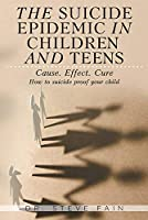 The Suicide Epidemic in Children and Teens: Cause. Effect. Cure. How to suicide proof your child