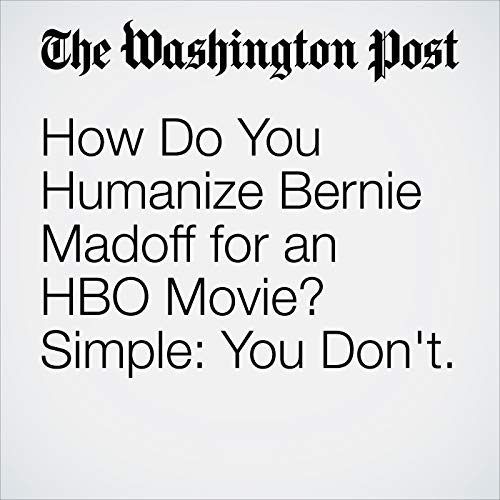 How Do You Humanize Bernie Madoff for an HBO Movie? Simple: You Don't. copertina