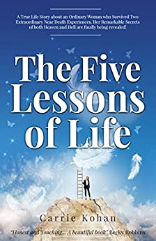 The Five Lessons of Life: A True Story About an Ordinary Woman who Survived Two Extraordinary Near Death Experiences! (English Edition) van [Carrie Kohan]
