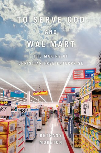 Compare Textbook Prices for To Serve God and Wal-Mart: The Making of Christian Free Enterprise 8.8.2010 Edition ISBN 9780674057401 by Moreton, Bethany
