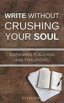 Write without Crushing Your Soul: Sustainable Publishing and Freelancing by [Ed Cyzewski]
