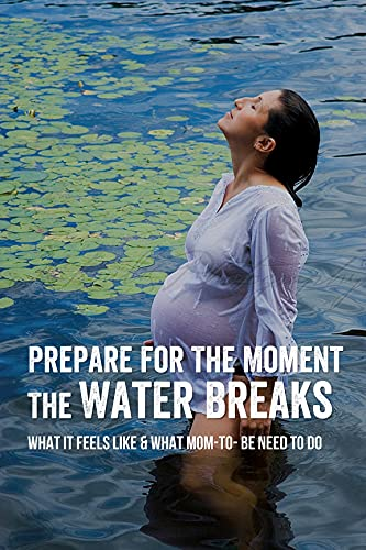 Prepare For The Moment The Water Breaks: What It Feels Like & What Mom-to- be Need To Do: The Meaning And Impact Of Prom (English Edition)