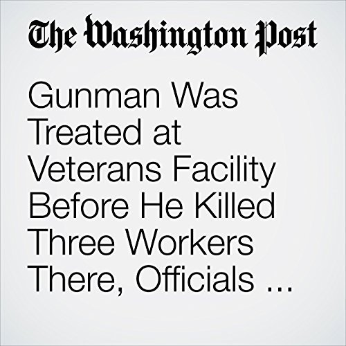 Gunman Was Treated at Veterans Facility Before He Killed Three Workers There, Officials Say copertina
