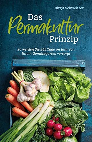 Das Permakultur Prinzip: So werden Sie 365 Tage im Jahr von Ihrem Gemüsegarten...