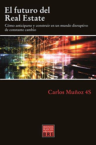 El futuro del Real Estate: Cómo anticiparse y construir en un mundo disruptivo de constante cambio (Spanish Edition)