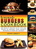 Homemade Burgers Cookbook: 250 Quality Recipes with Tips and Tricks to Prepare Your Favorite Burgers at Home on a Budget