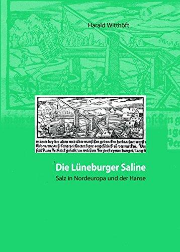 Die Lüneburger Saline: Salz in Nordeuropa und der Hanse vom 12.-19. Jahrhundert. Eine Wirtschafts- und Kulturgeschichte langer Dauer. De Sulte, Band 22