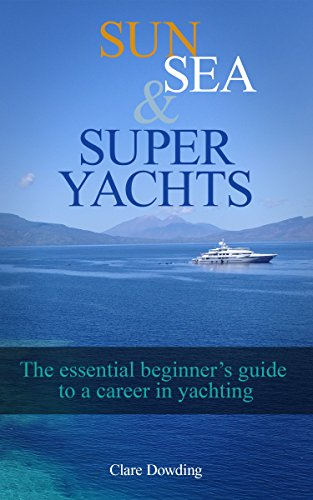 Sun, Sea and Super Yachts: The essential beginner's guide to a career in yachting! (English Edition)