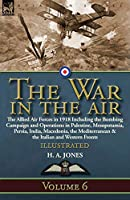 The War in the Air: Volume 6-The Allied Air Forces in 1918 Including the Bombing Campaign and Operations in Palestine, Mesopotamia, Persia, India, Macedonia, the Mediterranean & the Italian and Western Fronts