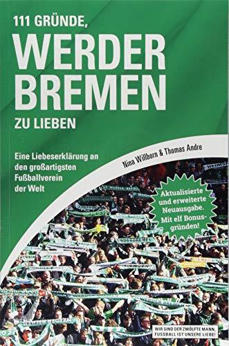 111 Gründe, Werder Bremen zu lieben: Eine Liebeserklärung an den großartigsten Fußballverein der Welt - Aktualisierte und erweiterte Neuausgabe. Mit 11 Bonusgründen!