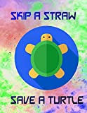 Skip A Straw Save A Turtle: Is That A Plastic Straw 112 Pages Glossy Cover Design White Paper Sheet Size 8.5x11 Inches ~ Journal - Men # Office Standard Print.