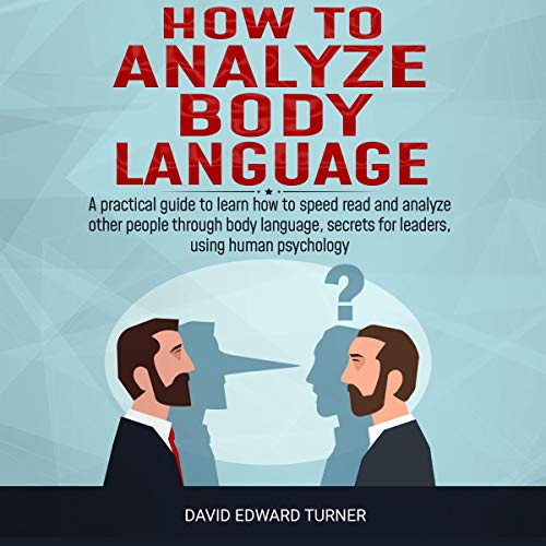 How to Analyze Body Language: A Practical Guide to Learn How to Speed Read and Analyze Other People Through Body Language, Secrets for Leaders, Using Human Psychology cover art