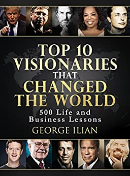 Top 10 Visionaries that Changed the World: 500 Life and Business Lessons by [George Ilian]