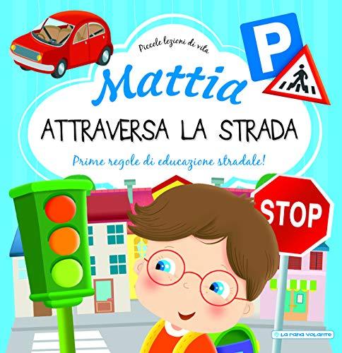 Mattia attraversa la strada. Prime regole di educazione stradale! Ediz. a colori