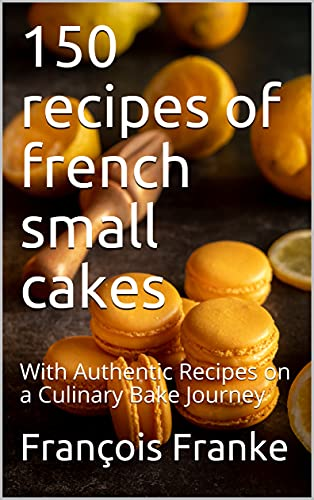 150 recipes of french small cakes: With Authentic Recipes on a Culinary Bake Journey