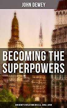 Becoming the Superpowers: John Dewey's Reflections on U.S.A., China & Japan: Critical Insights on the Impact of Eastern Powers on United States by the ... His Personal Letters from China and Japan by [John Dewey]