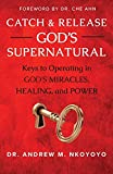 Catch and Release God's Supernatural: Keys to Operating in God's Miracles, Healing, and Power