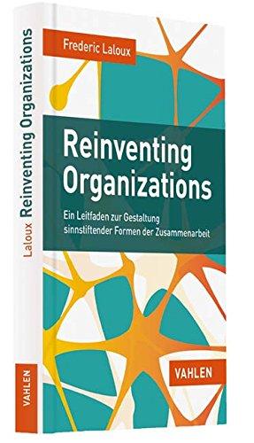 Reinventing Organizations: Ein Leitfaden zur Gestaltung sinnstiftender Formen der Zusammenarbeit