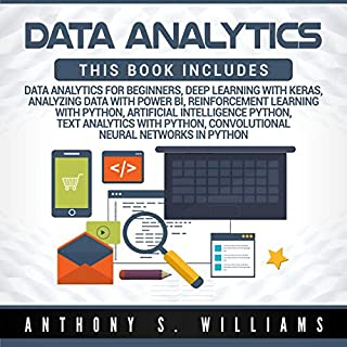 Data Analytics: 7 Manuscripts     Data Analytics Beginners, Deep Learning Keras, Analyzing Data Power BI, Reinforcement Learning, Artificial Intelligence, Text Analytics, Convolutional Neural Networks              By:                                                                                                                                 Anthony Williams                               Narrated by:                                                                                                                                 William Bahl                      Length: 16 hrs and 20 mins     49 ratings     Overall 4.7