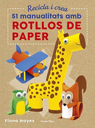Recicla i crea. 51 manualitats amb rotllos de paper (Llibres d'entreteniment)